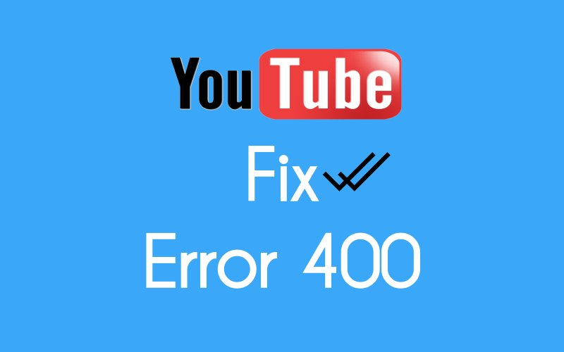 5 Ways to Fix YouTube Error 400 (Bad Request)